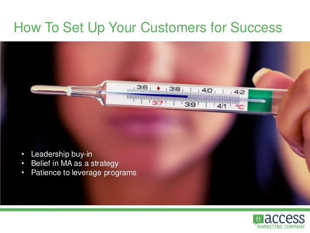How To Set Up Your Customers for Success • Leadership buy-in • Belief in MA as a strategy • Patience to leverage programs
