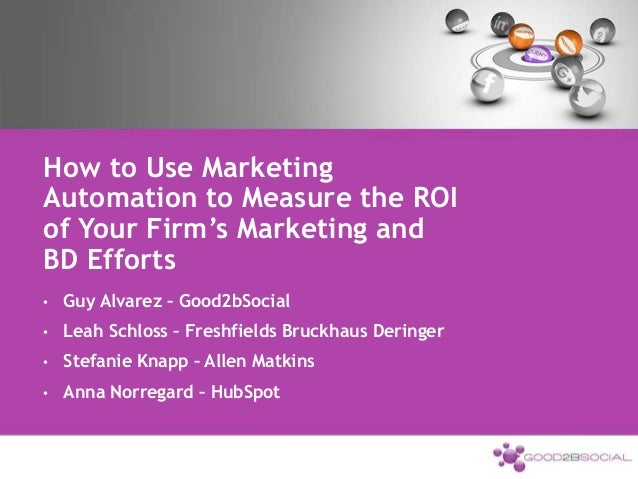 How to Use Marketing Automation to Measure the ROI of Your Firm's Marketing and BD Efforts • Guy Alvarez – Good2bSocial • ...