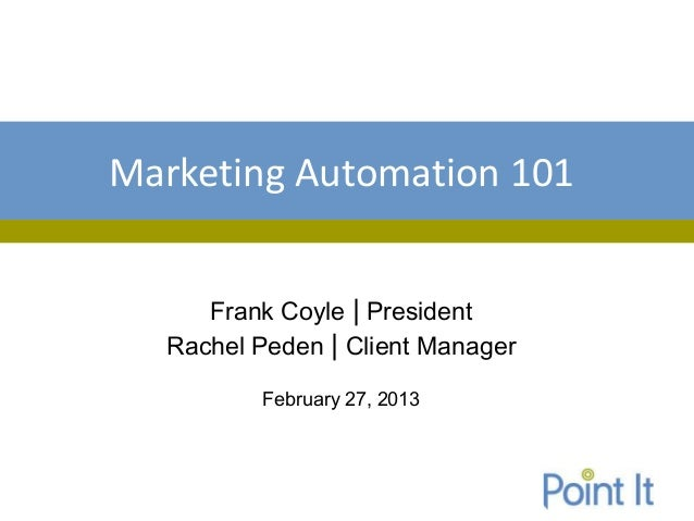 Marketing Automation 101     Frank Coyle | President  Rachel Peden | Client Manager         February 27, 2013