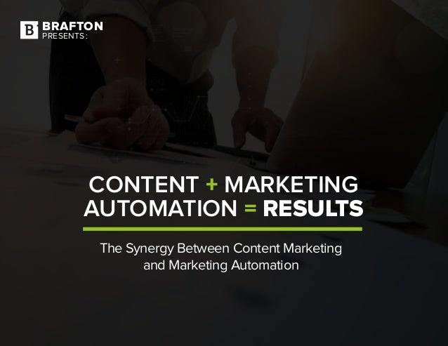 BRAFTON PRESENTS: CONTENT + MARKETING AUTOMATION = RESULTS The Synergy Between Content Marketing and Marketing Automation