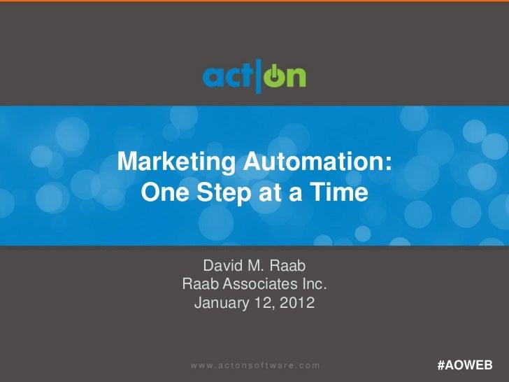 Marketing Automation: One Step at a Time      David M. Raab    Raab Associates Inc.     January 12, 2012                  ...