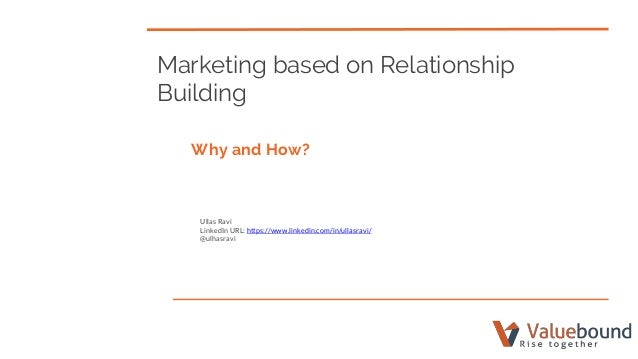 Marketing based on Relationship Building Why and How? Ullas Ravi LinkedIn URL: https://www.linkedin.com/in/ullasravi/ @ulh...