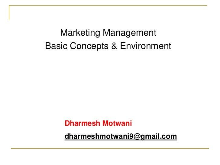 Marketing ManagementBasic Concepts & Environment    Dharmesh Motwani    dharmeshmotwani9@gmail.com