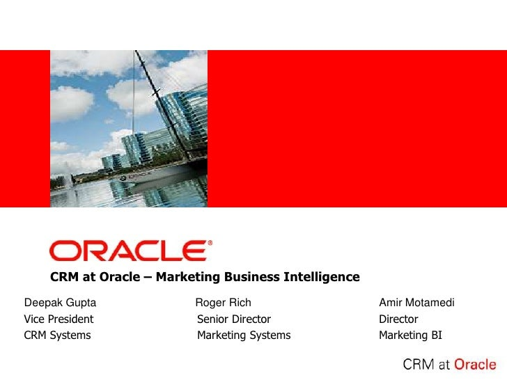 <Insert Picture Here>          CRM at Oracle – Marketing Business Intelligence Deepak Gupta                      Roger Ric...