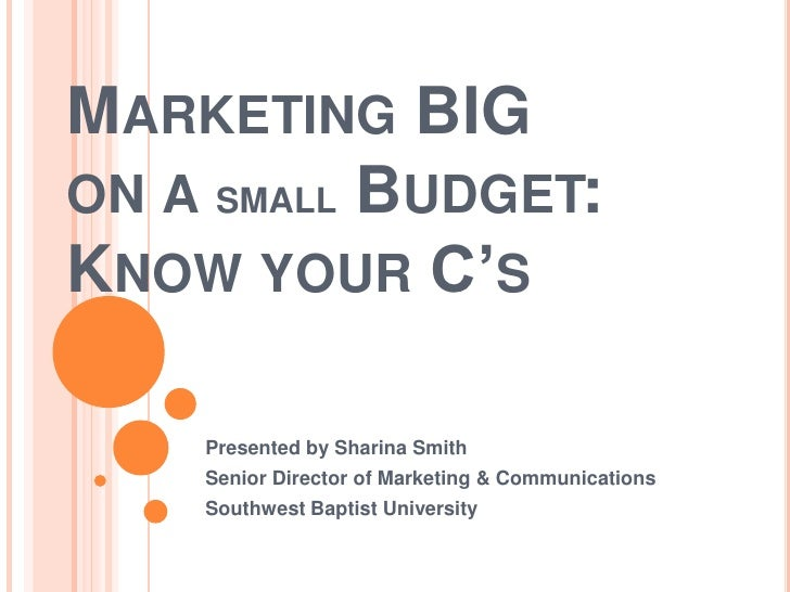 Marketing BIGon a small Budget: Know your C's<br />Presented by Sharina Smith<br />Senior Director of Marketing & Communic...