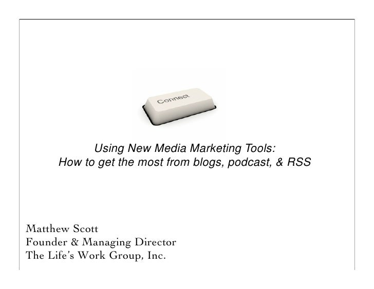Using New Media Marketing Tools:      How to get the most from blogs, podcast, & RSS     Matthew Scott Founder & Managing ...