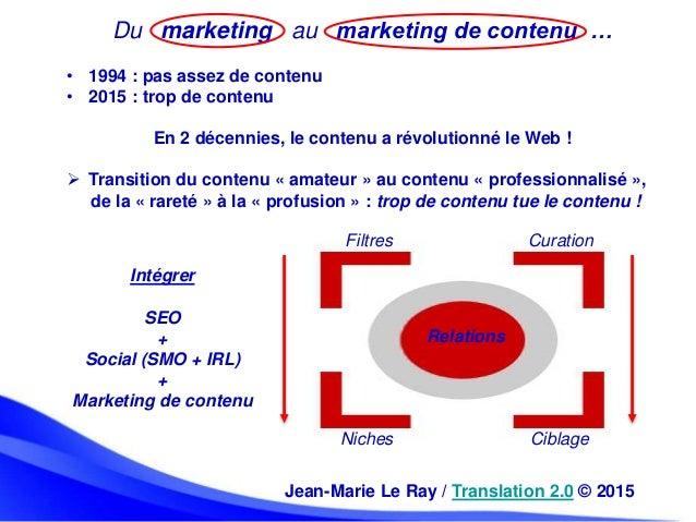 Du marketing au marketing de contenu … • 1994 : pas assez de contenu • 2015 : trop de contenu En 2 décennies, le contenu a...