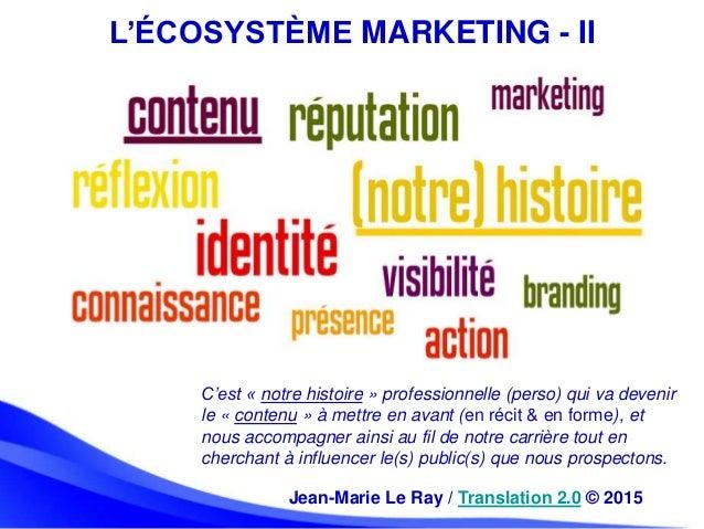 L'ÉCOSYSTÈME MARKETING - II C'est « notre histoire » professionnelle (perso) qui va devenir le « contenu » à mettre en ava...