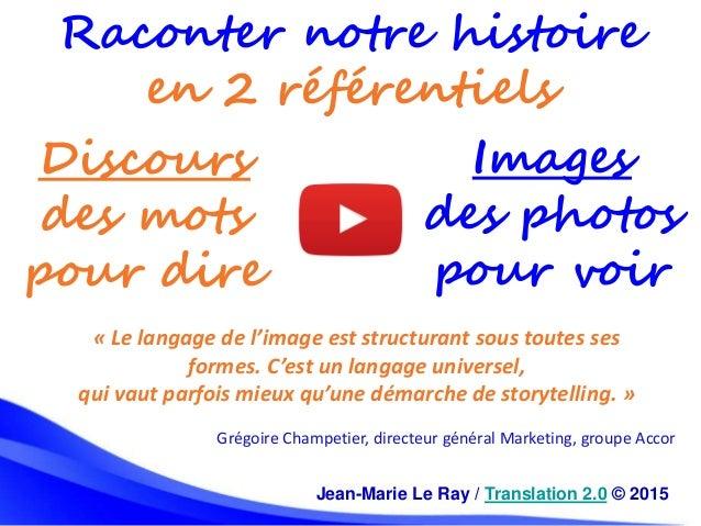 Jean-Marie Le Ray / Translation 2.0 © 2015 Raconter notre histoire en 2 référentiels Images des photos pour voir Discours ...