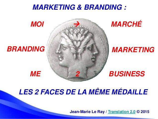Jean-Marie Le Ray / Translation 2.0 © 2015 LES 2 FACES DE LA MÊME MÉDAILLE BRANDING MARKETING ME 2 BUSINESS MOI  MARCHÉ M...