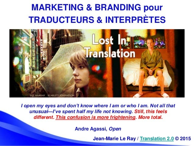Jean-Marie Le Ray / Translation 2.0 © 2015 MARKETING & BRANDING pour TRADUCTEURS & INTERPRÈTES I open my eyes and don't kn...