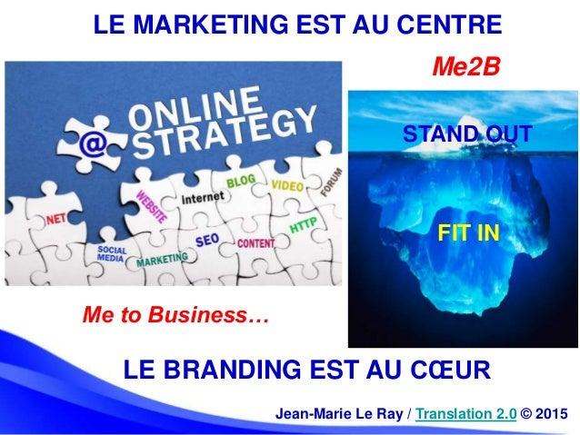 LE MARKETING EST AU CENTRE Jean-Marie Le Ray / Translation 2.0 © 2015 LE BRANDING EST AU CŒUR STAND OUT FIT IN Me2B Me to ...