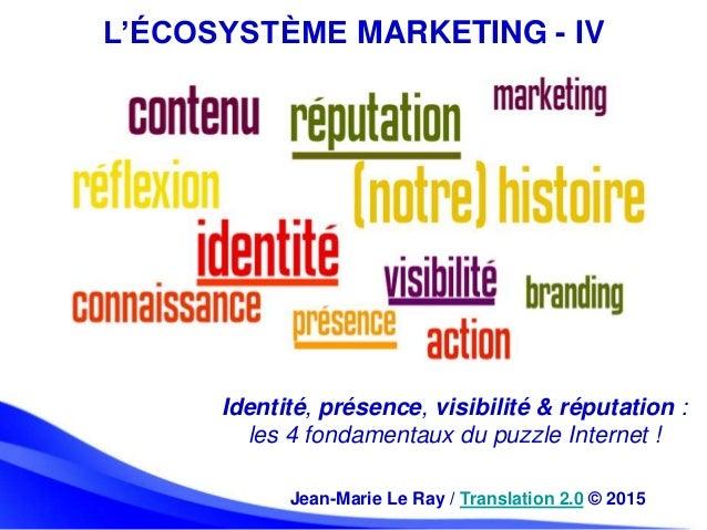 L'ÉCOSYSTÈME MARKETING - IV Jean-Marie Le Ray / Translation 2.0 © 2015 Identité, présence, visibilité & réputation : les 4...