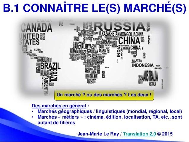 Jean-Marie Le Ray / Translation 2.0 © 2015 B.1 CONNAÎTRE LE(S) MARCHÉ(S) Des marchés en général : • Marchés géographiques ...