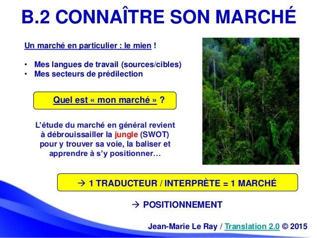 B.2 CONNAÎTRE SON MARCHÉ Jean-Marie Le Ray / Translation 2.0 © 2015 Un marché en particulier : le mien ! • Mes langues de ...