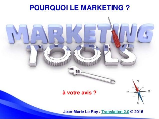 POURQUOI LE MARKETING ? à votre avis ? Jean-Marie Le Ray / Translation 2.0 © 2015