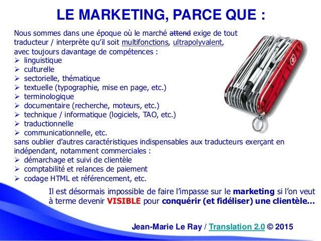 LE MARKETING, PARCE QUE : Jean-Marie Le Ray / Translation 2.0 © 2015 Nous sommes dans une époque où le marché attend exige...