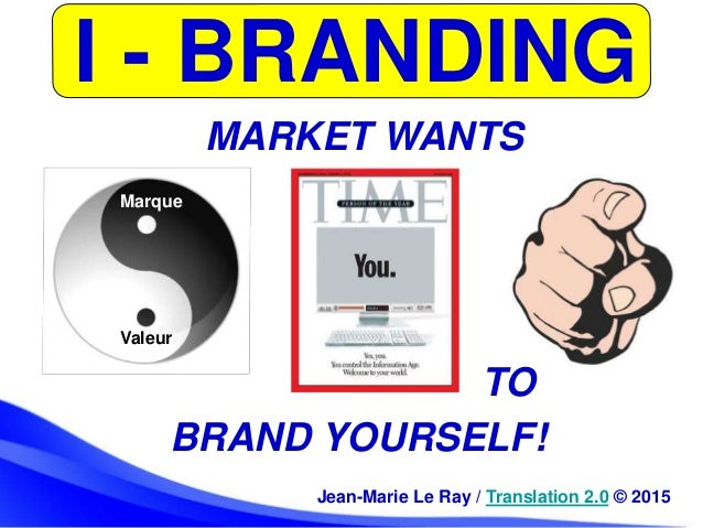 I - BRANDING Jean-Marie Le Ray / Translation 2.0 © 2015 TO BRAND YOURSELF! MARKET WANTS Marque Valeur