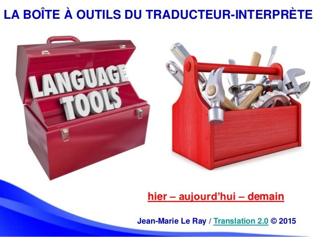 LA BOÎTE À OUTILS DU TRADUCTEUR-INTERPRÈTE hier – aujourd'hui – demain Jean-Marie Le Ray / Translation 2.0 © 2015