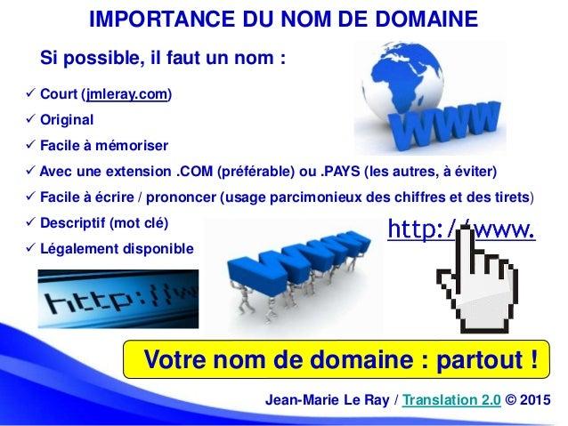 IMPORTANCE DU NOM DE DOMAINE Votre nom de domaine : partout ! Si possible, il faut un nom :  Court (jmleray.com)  Origin...