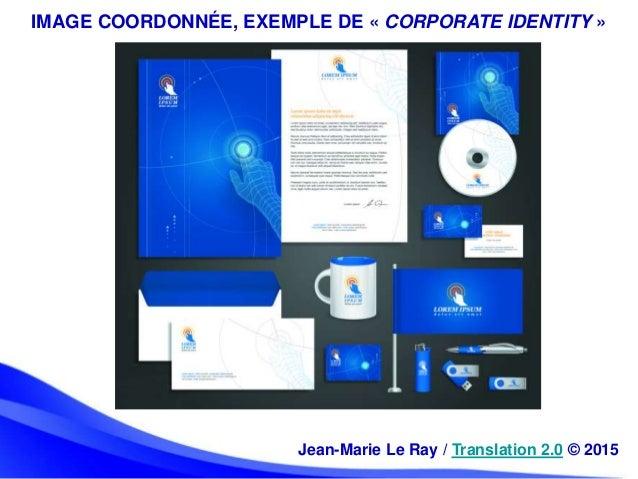 IMAGE COORDONNÉE, EXEMPLE DE « CORPORATE IDENTITY » Jean-Marie Le Ray / Translation 2.0 © 2015
