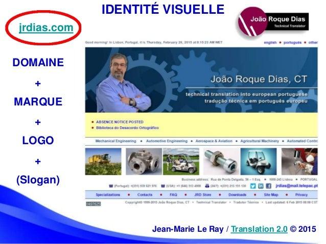 IDENTITÉ VISUELLE DOMAINE + MARQUE + LOGO + (Slogan) jrdias.com Jean-Marie Le Ray / Translation 2.0 © 2015
