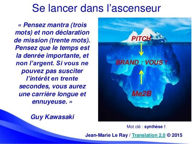 Se lancer dans l'ascenseur Mot clé : synthèse ! Jean-Marie Le Ray / Translation 2.0 © 2015 PITCH BRAND : VOUS ! Me2B « Pen...