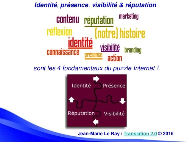 Jean-Marie Le Ray / Translation 2.0 © 2015 Identité, présence, visibilité & réputation sont les 4 fondamentaux du puzzle I...