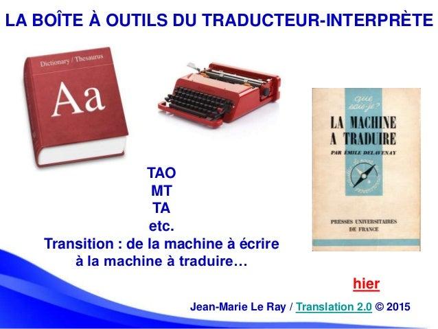 LA BOÎTE À OUTILS DU TRADUCTEUR-INTERPRÈTE hier Jean-Marie Le Ray / Translation 2.0 © 2015 TAO MT TA etc. Transition : de ...