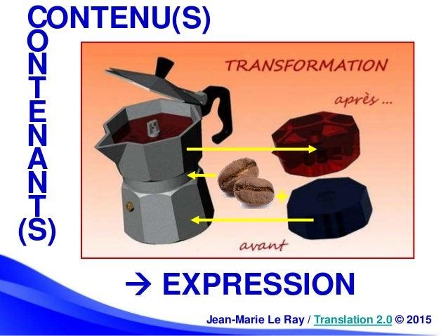 C O N T E N A N T (S) ONTENU(S)  EXPRESSION Jean-Marie Le Ray / Translation 2.0 © 2015 +