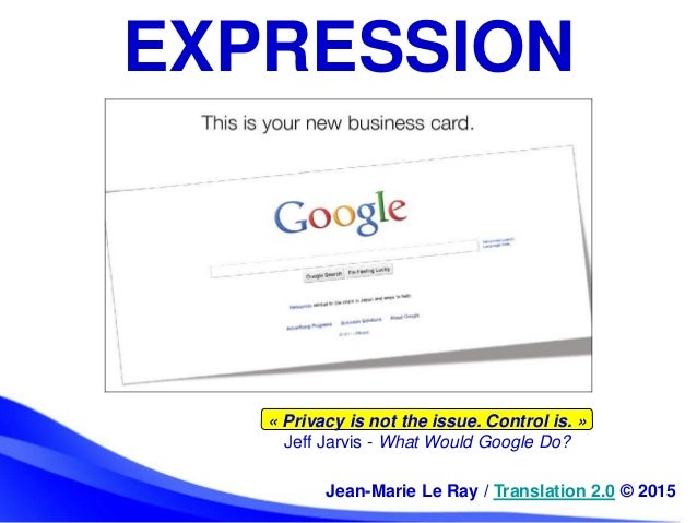 « Privacy is not the issue. Control is. » Jeff Jarvis - What Would Google Do? EXPRESSION Jean-Marie Le Ray / Translation 2...