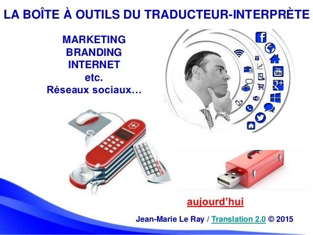 LA BOÎTE À OUTILS DU TRADUCTEUR-INTERPRÈTE aujourd'hui Jean-Marie Le Ray / Translation 2.0 © 2015 MARKETING BRANDING INTER...