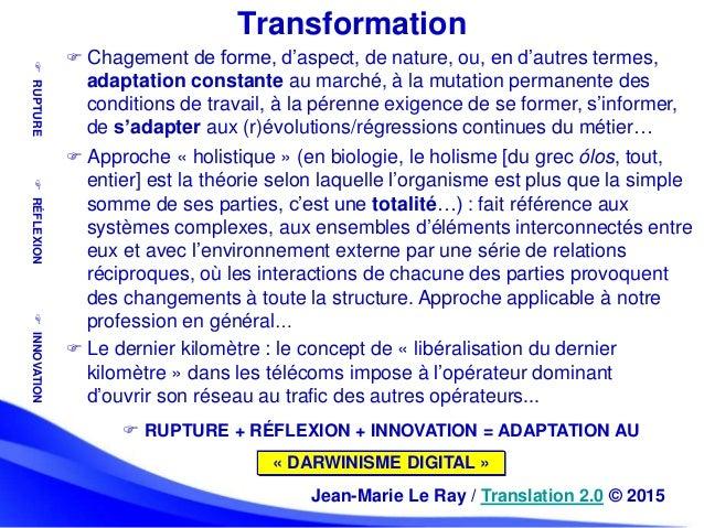  Chagement de forme, d'aspect, de nature, ou, en d'autres termes, adaptation constante au marché, à la mutation permanent...