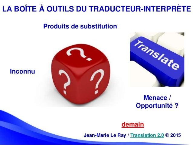 LA BOÎTE À OUTILS DU TRADUCTEUR-INTERPRÈTE demain Jean-Marie Le Ray / Translation 2.0 © 2015 Produits de substitution Inco...
