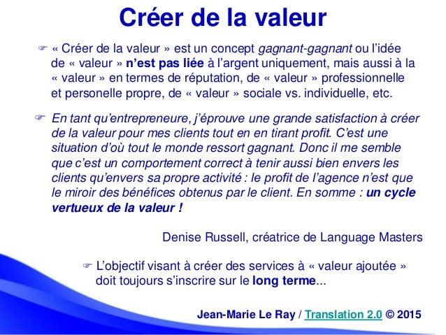 Créer de la valeur  « Créer de la valeur » est un concept gagnant-gagnant ou l'idée de « valeur » n'est pas liée à l'arge...