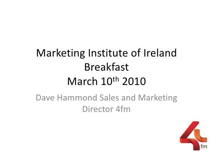 Marketing Institute of Ireland BreakfastMarch 10th 2010  <br />Dave Hammond Sales and Marketing Director 4fm <br />