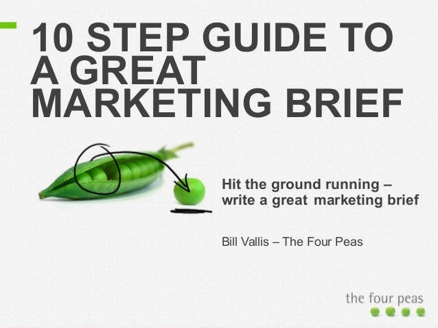 10 STEP GUIDE TO  A GREAT  MARKETING BRIEF  Hit the ground running –  write a great marketing brief  Bill Vallis – The Fou...