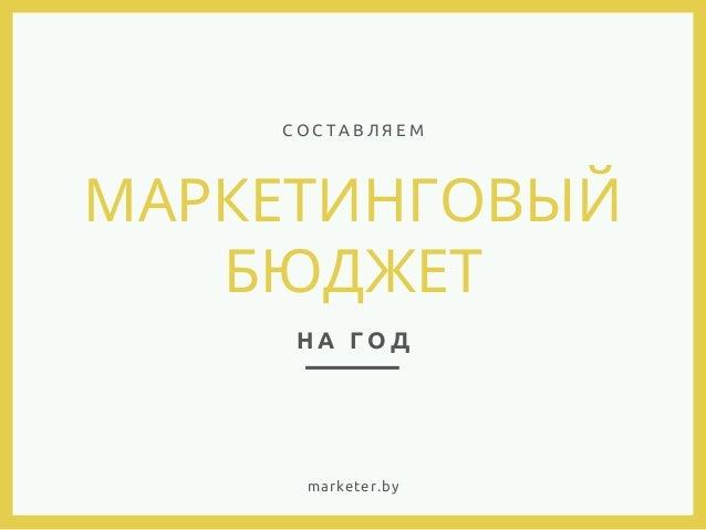 МАРКЕТИНГОВЫЙ БЮДЖЕТ Н А Г О Д С О С Т А В Л Я Е М marketer.by