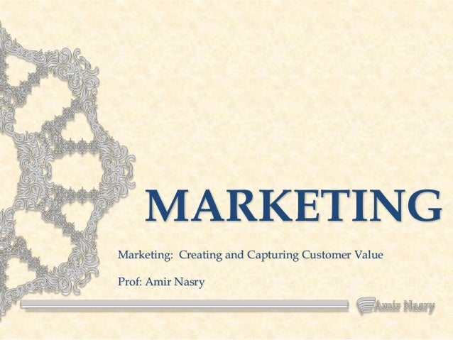MARKETING Marketing: Creating and Capturing Customer Value  Prof: Amir Nasry