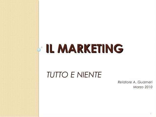 IL MARKETINGIL MARKETINGTUTTO E NIENTERelatore A. GuarneriMarzo 20101