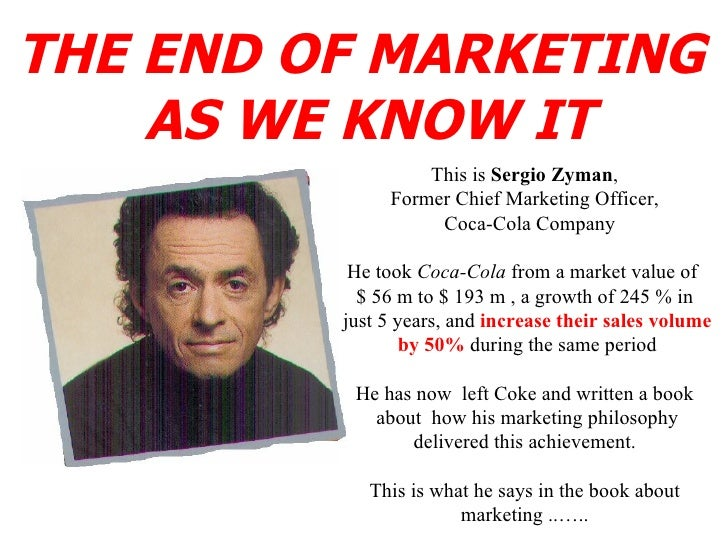 THE END OF MARKETING  AS WE KNOW IT This is  Sergio Zyman , Former Chief Marketing Officer, Coca-Cola Company He took  Coc...