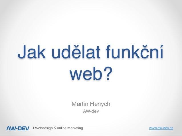   Webdesign & online marketing www.aw-dev.cz Jakudělatfunkční web? Martin Henych AW-dev