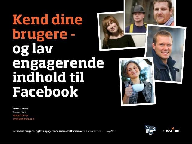 Kend dine brugere - og lav engagerende indhold til Facebook / København den 28. maj 2013Kend dinebrugere -og lavengagerend...