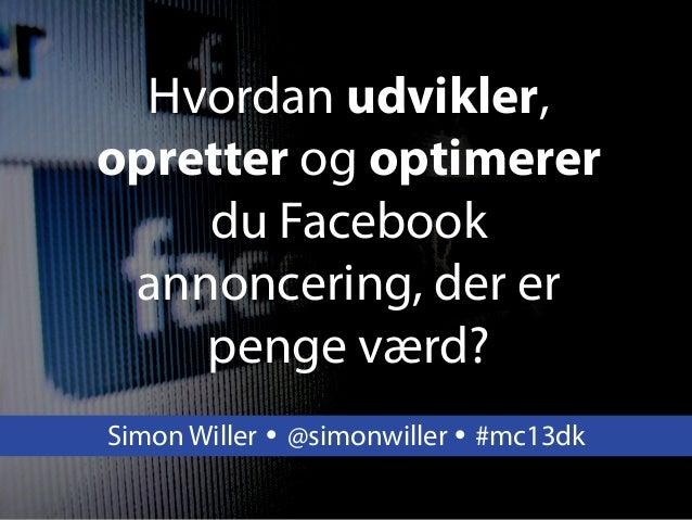 Hvordan udvikler,opretter og optimererdu Facebookannoncering, der erpenge værd?Simon Willer Ÿ @simonwiller Ÿ #mc13dk
