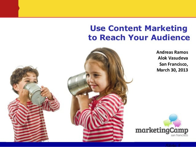 Use Content Marketingto Reach Your Audience              Andreas Ramos               Alok Vasudeva               San Franc...