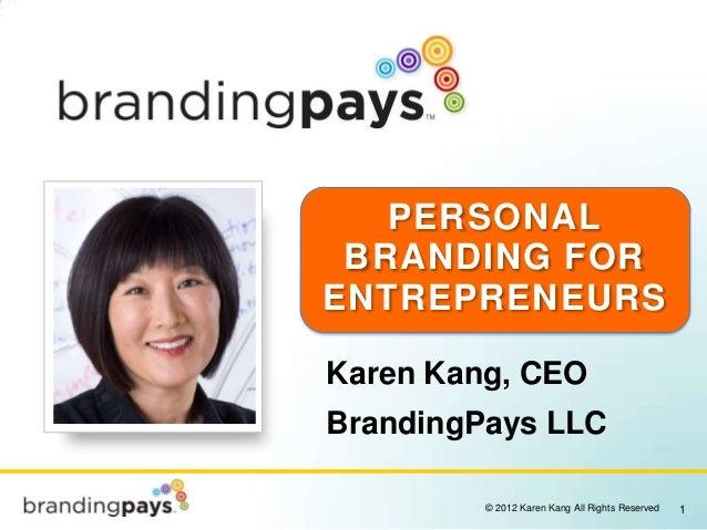 PERSONAL BRANDING FORENTREPRENEURSKaren Kang, CEOBrandingPays LLC         © 2012 Karen Kang All Rights Reserved   1