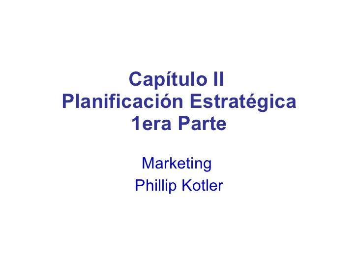 Capítulo II  Planificación Estratégica 1era Parte Marketing  Phillip Kotler