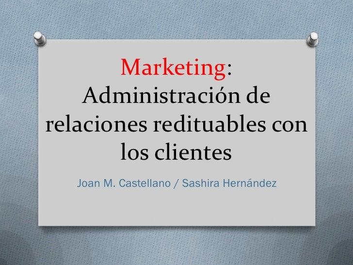 Marketing:    Administración derelaciones redituables con        los clientes   Joan M. Castellano / Sashira Hernández