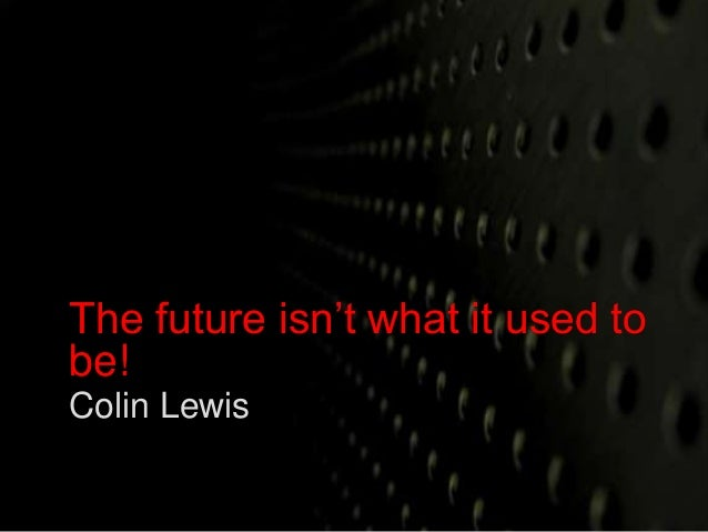 The future isn't what it used to  be!  Colin Lewis