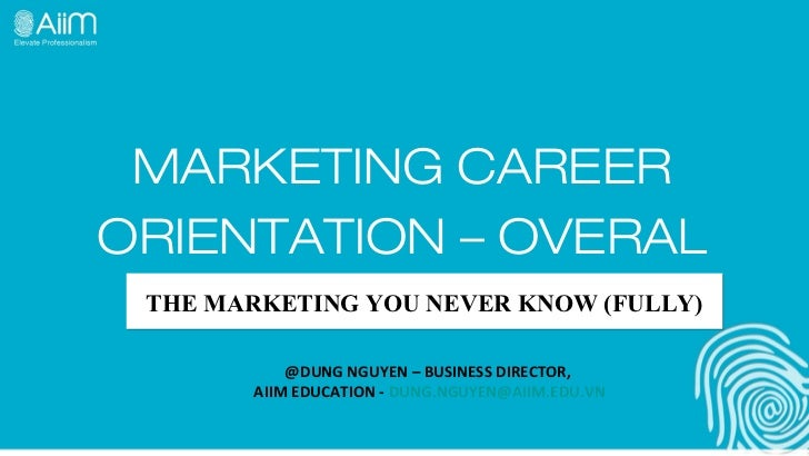 MARKETING CAREERORIENTATION – OVERAL THE MARKETING YOU NEVER KNOW (FULLY)           @DUNG NGUYEN – BUSINESS DIRECTOR,     ...